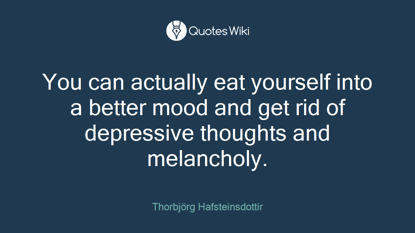 You can actually eat yourself into a better mood and get rid of depressive thoughts and melancholy.