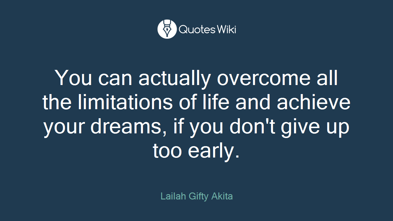 You can actually overcome all the limitations of life and achieve your dreams, if you don't give up too early.