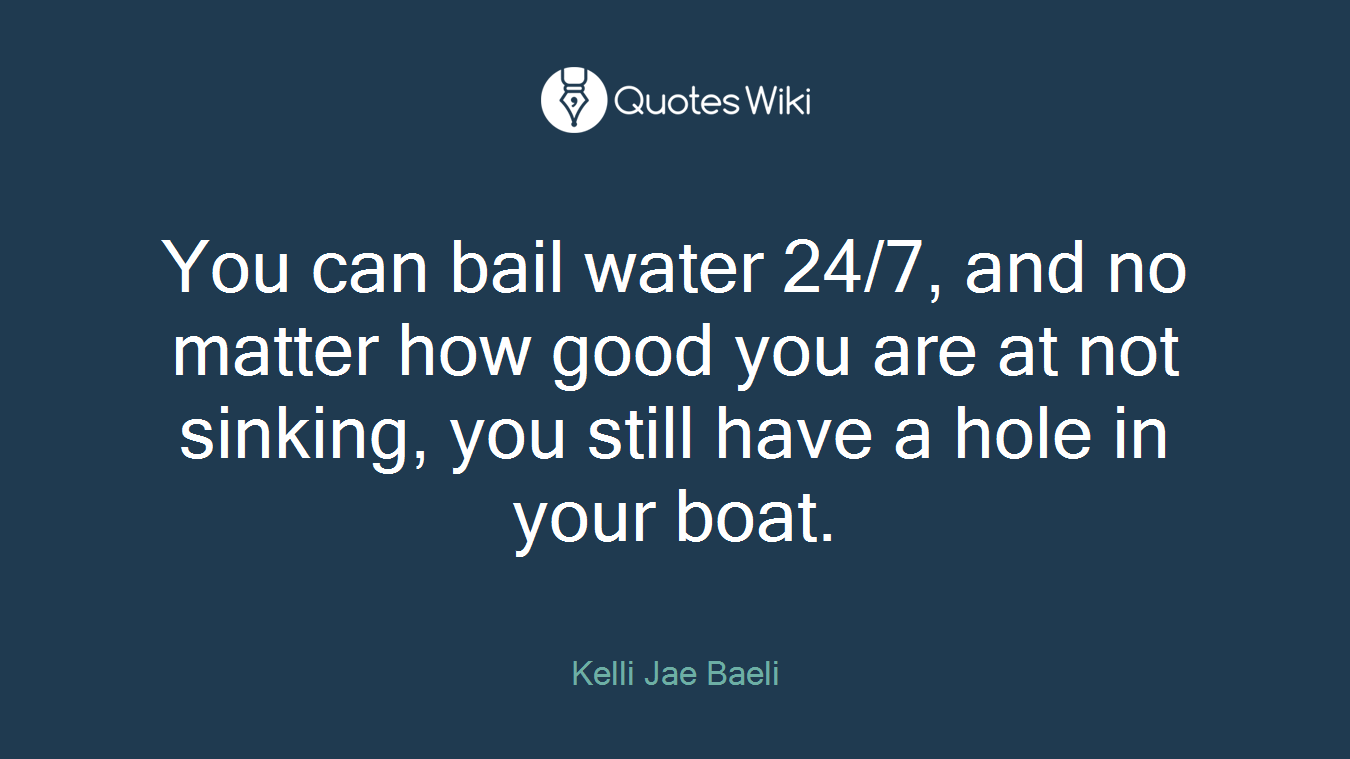 You can bail water 24/7, and no matter how good you are at not sinking, you still have a hole in your boat.