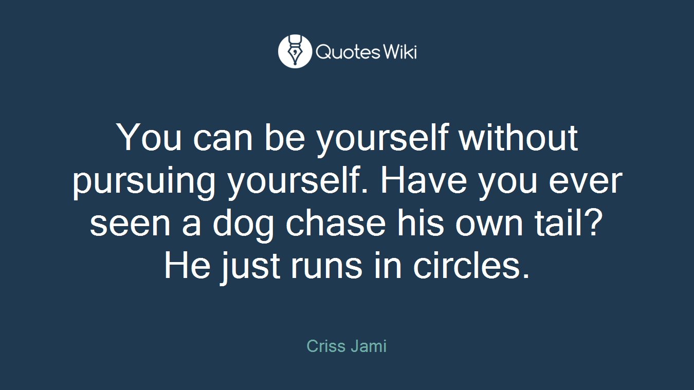 You can be yourself without pursuing yourself. Have you ever seen a dog chase his own tail? He just runs in circles.