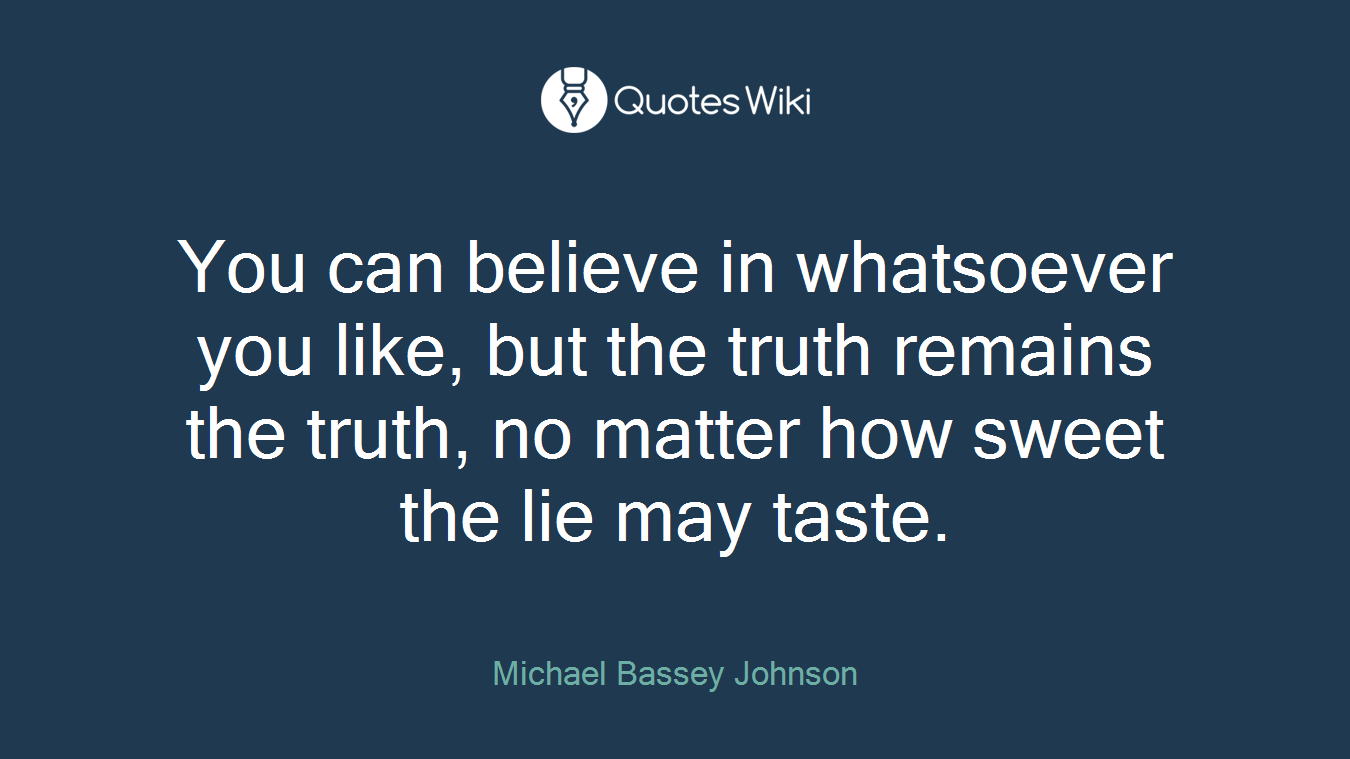 You can believe in whatsoever you like, but the truth remains the truth, no matter how sweet the lie may taste.