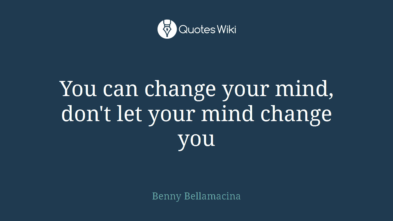 You can change your mind, don't let your mind change you