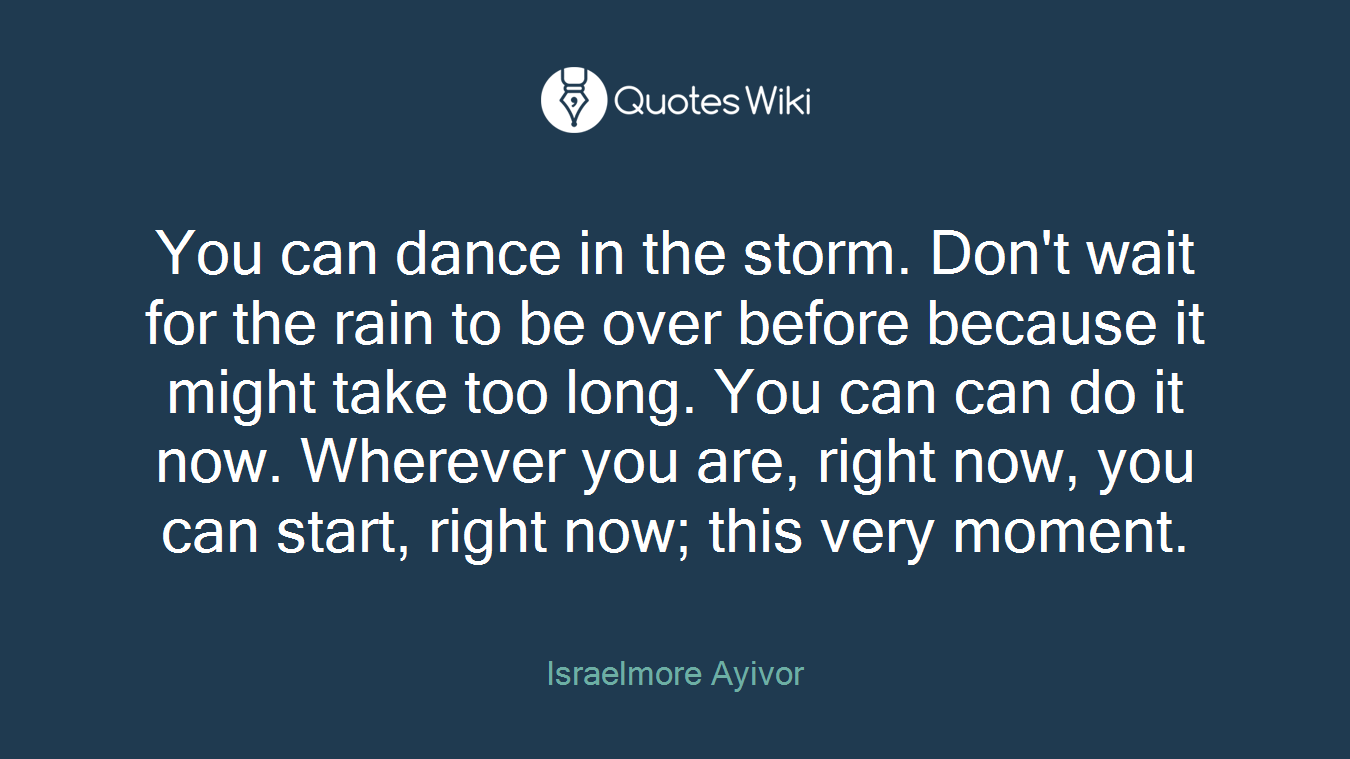 You can dance in the storm. Don't wait for the rain to be over before because it might take too long. You can can do it now. Wherever you are, right now, you can start, right now; this very moment.