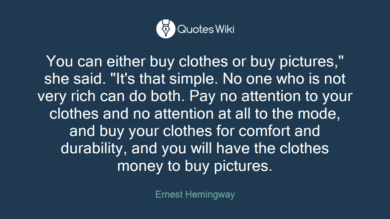 """You can either buy clothes or buy pictures,"""" she said. """"It's that simple. No one who is not very rich can do both. Pay no attention to your clothes and no attention at all to the mode, and buy your clothes for comfort and durability, and you will have the clothes money to buy pictures."""