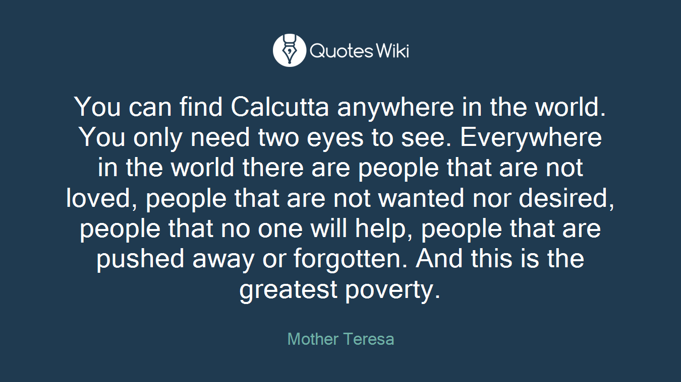 You can find Calcutta anywhere in the world. You only need two eyes to see. Everywhere in the world there are people that are not loved, people that are not wanted nor desired, people that no one will help, people that are pushed away or forgotten. And this is the greatest poverty.