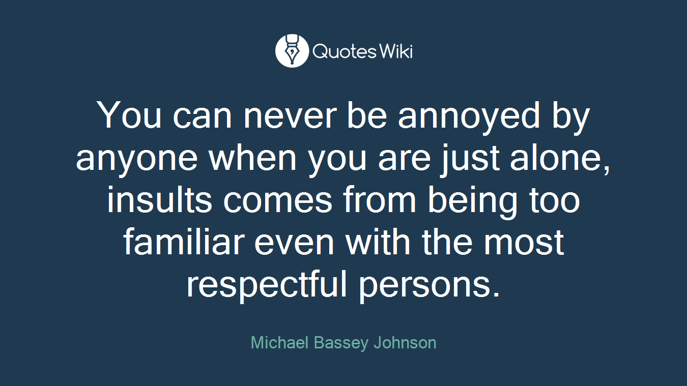You can never be annoyed by anyone when you are just alone, insults comes from being too familiar even with the most respectful persons.