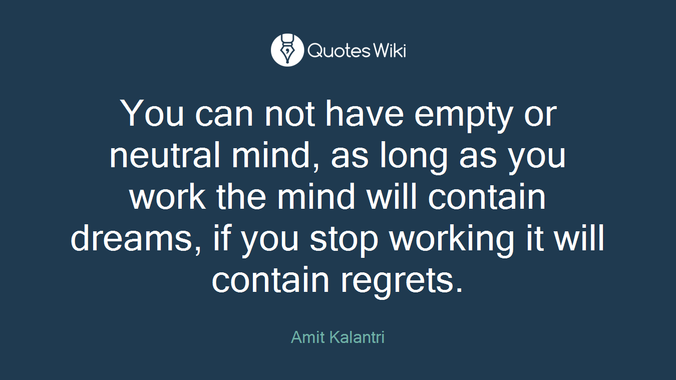 You can not have empty or neutral mind, as long as you work the mind will contain dreams, if you stop working it will contain regrets.