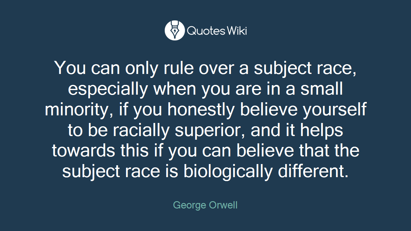 You can only rule over a subject race, especially when you are in a small minority, if you honestly believe yourself to be racially superior, and it helps towards this if you can believe that the subject race is biologically different.