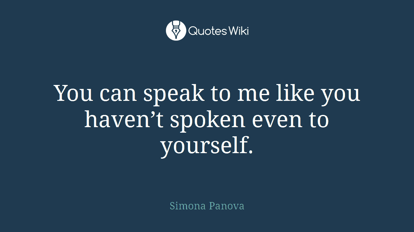 You can speak to me like you haven't spoken even to yourself.