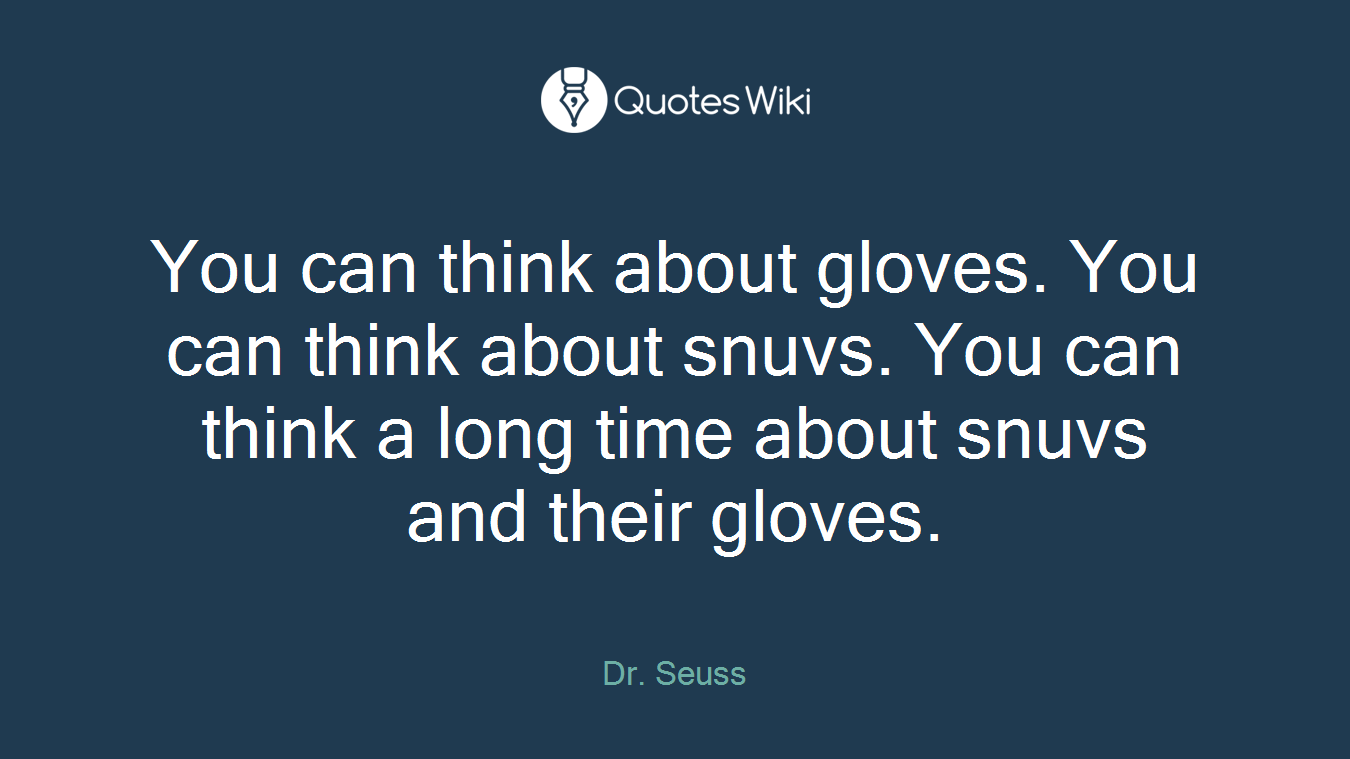 You can think about gloves. You can think about snuvs. You can think a long time about snuvs and their gloves.