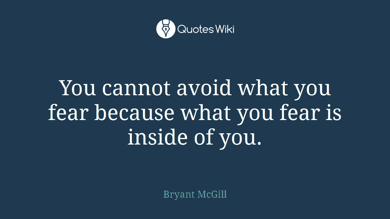 You cannot avoid what you fear because what you fear is inside of you.