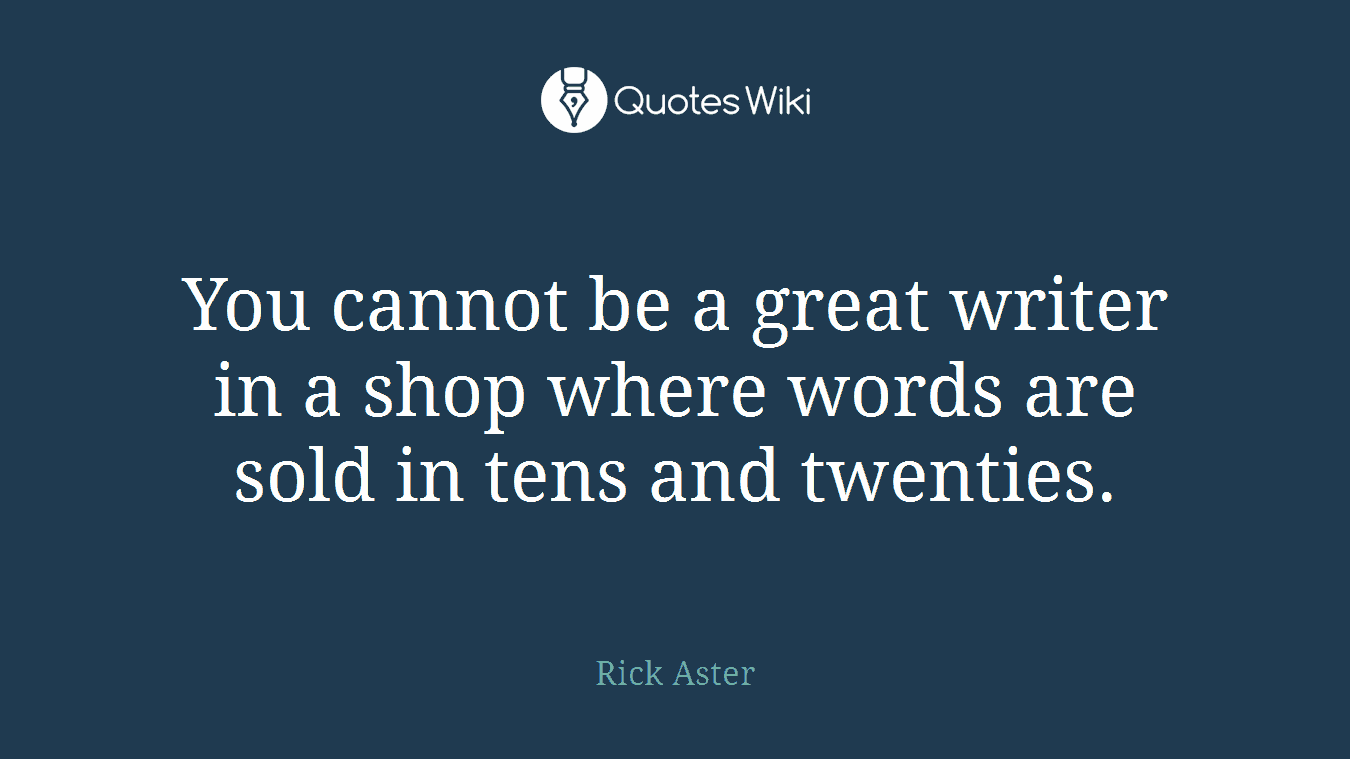 You cannot be a great writer in a shop where words are sold in tens and twenties.