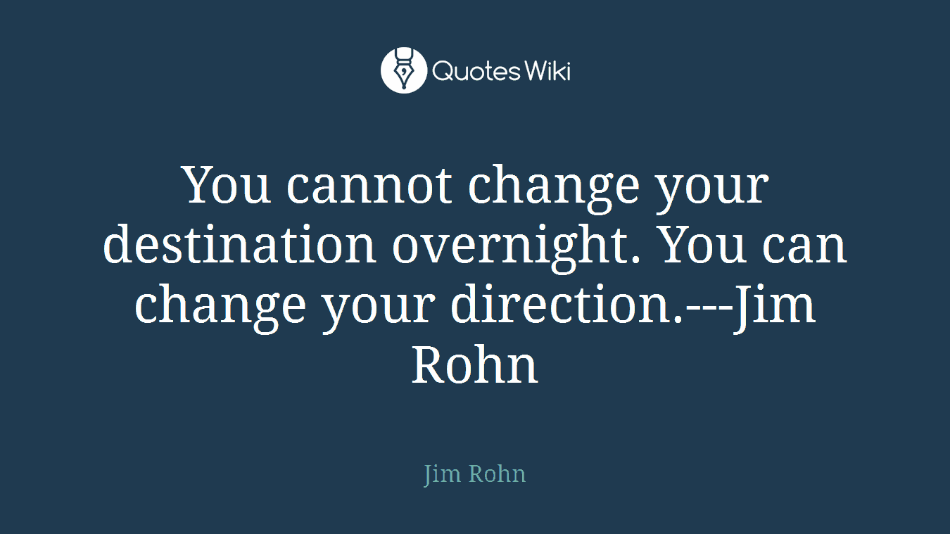 You cannot change your destination overnight. You can change your direction.---Jim Rohn