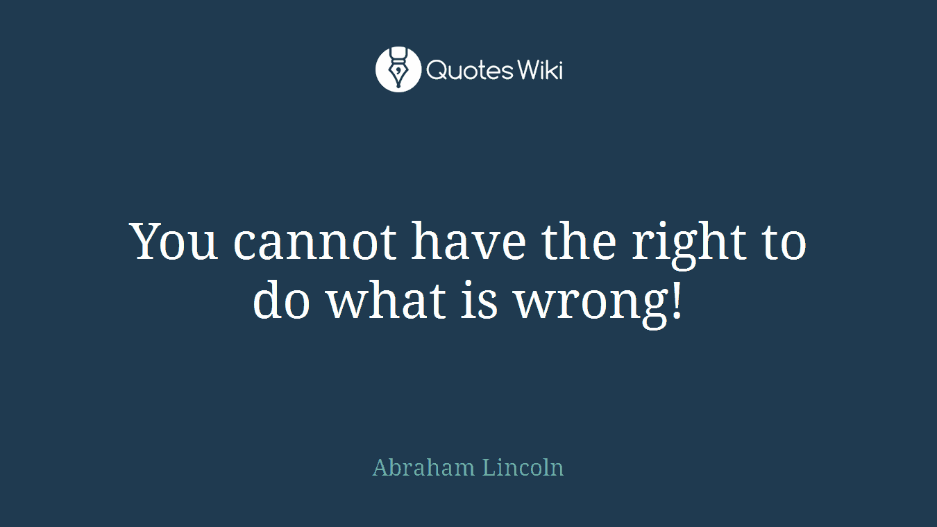 You cannot have the right to do what is wrong!