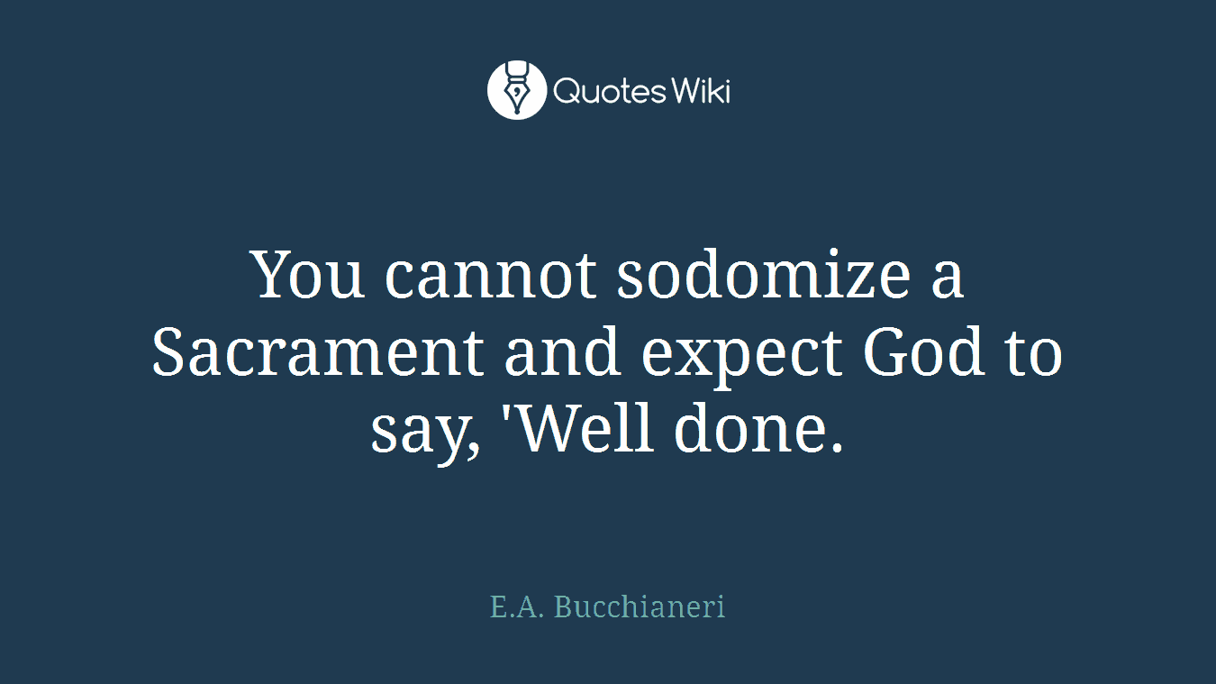 You cannot sodomize a Sacrament and expect God to say, 'Well done.