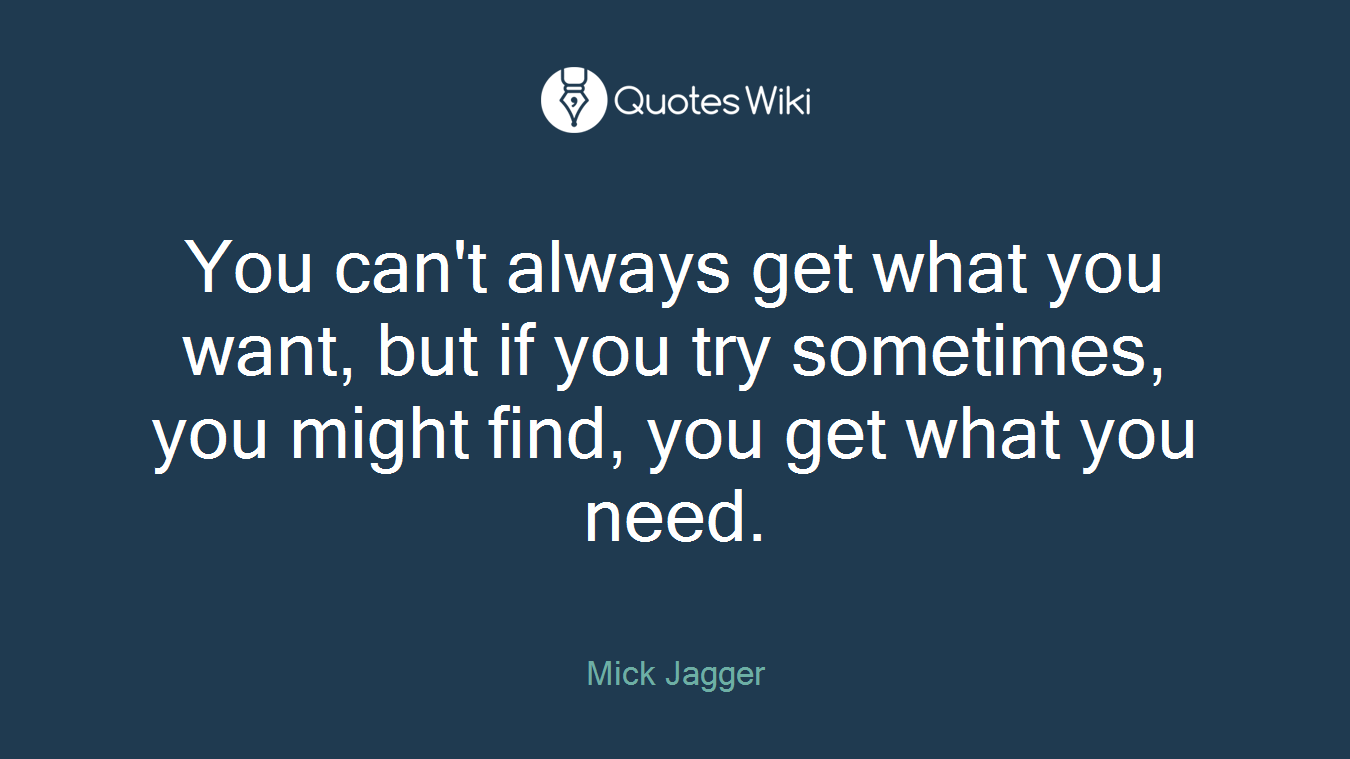 You can't always get what you want, but if you try sometimes, you might find, you get what you need.