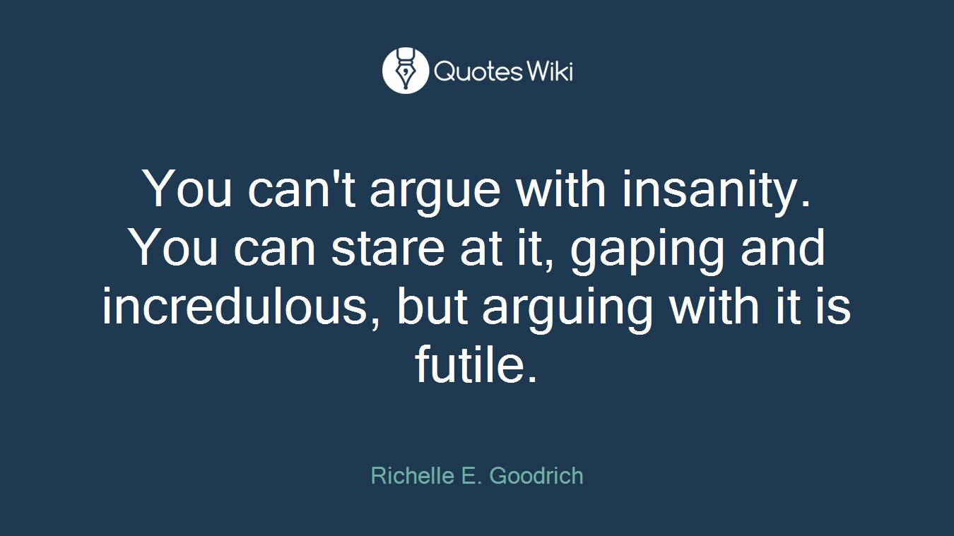 You can't argue with insanity. You can stare at it, gaping and incredulous, but arguing with it is futile.
