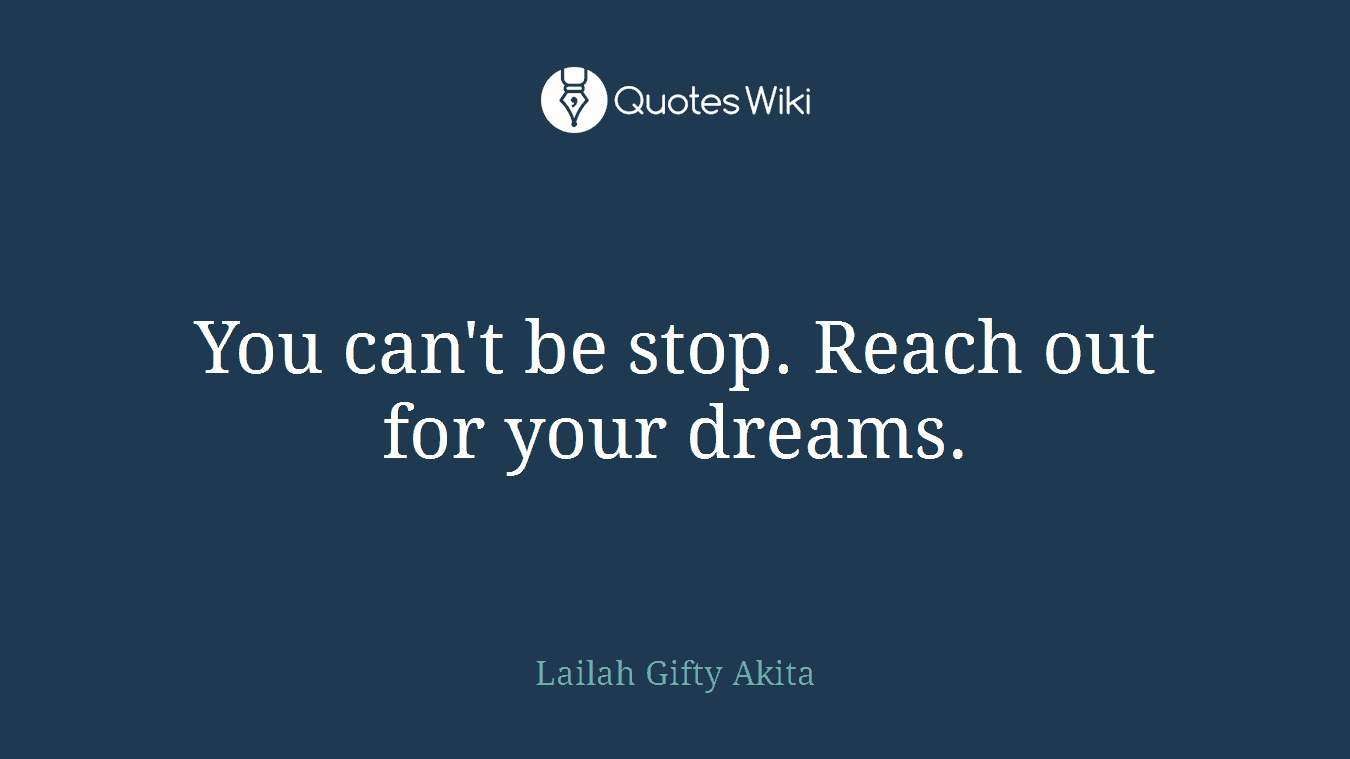 You can't be stop. Reach out for your dreams.
