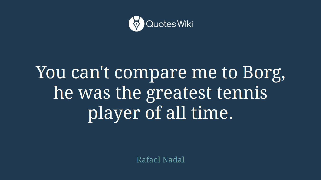 You can't compare me to Borg, he was the greatest tennis player of all time.