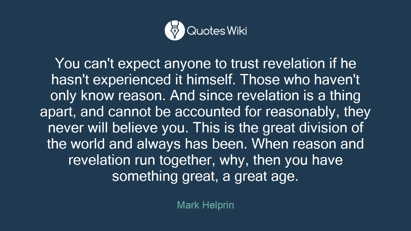 You can't expect anyone to trust revelation if he hasn't experienced it himself. Those who haven't only know reason. And since revelation is a thing apart, and cannot be accounted for reasonably, they never will believe you. This is the great division of the world and always has been. When reason and revelation run together, why, then you have something great, a great age.