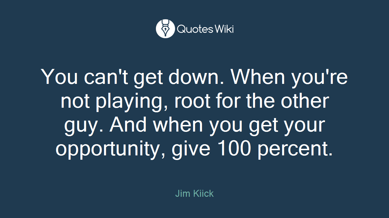 You can't get down. When you're not playing, root for the other guy. And when you get your opportunity, give 100 percent.
