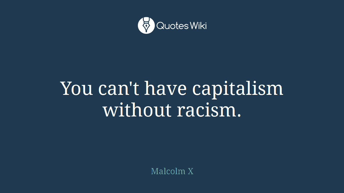 You can't have capitalism without racism.