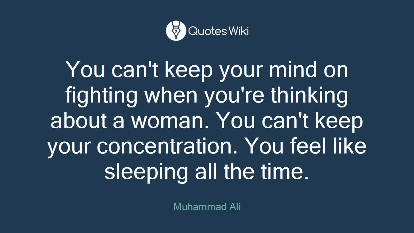 You can't keep your mind on fighting when you're thinking about a woman. You can't keep your concentration. You feel like sleeping all the time.