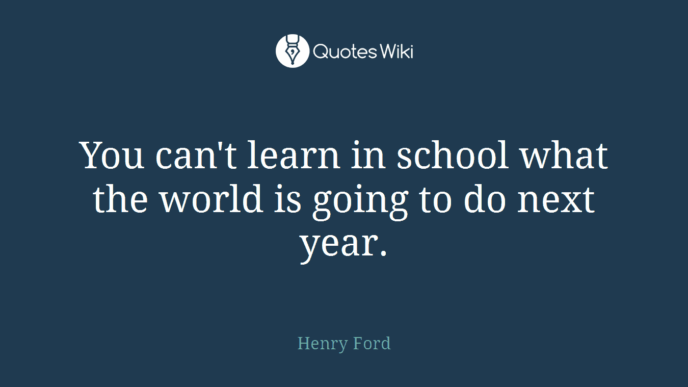 You can't learn in school what the world is going to do next year.