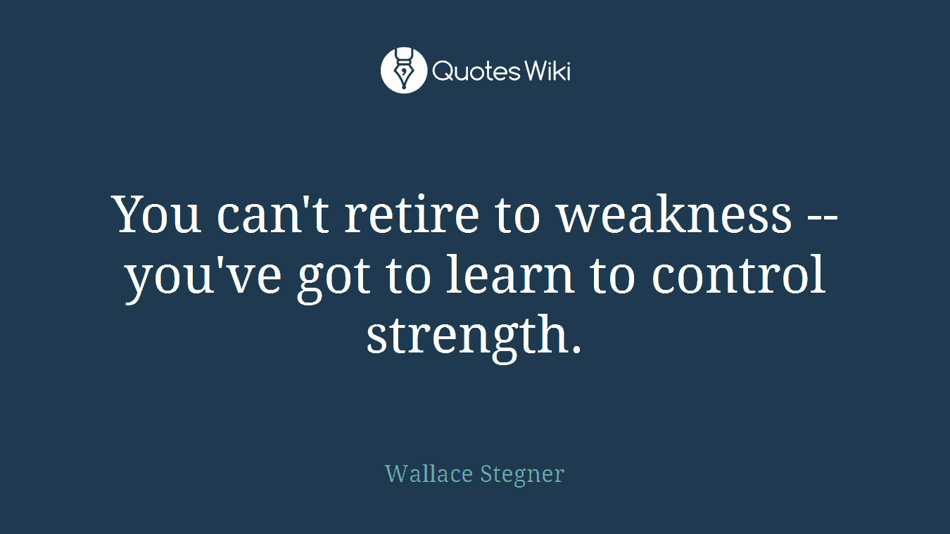 You can't retire to weakness -- you've got to learn to control strength.