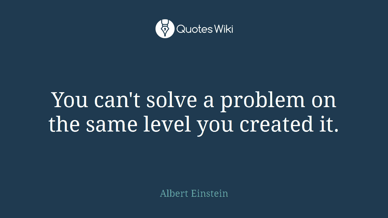 You can't solve a problem on the same level you created it.