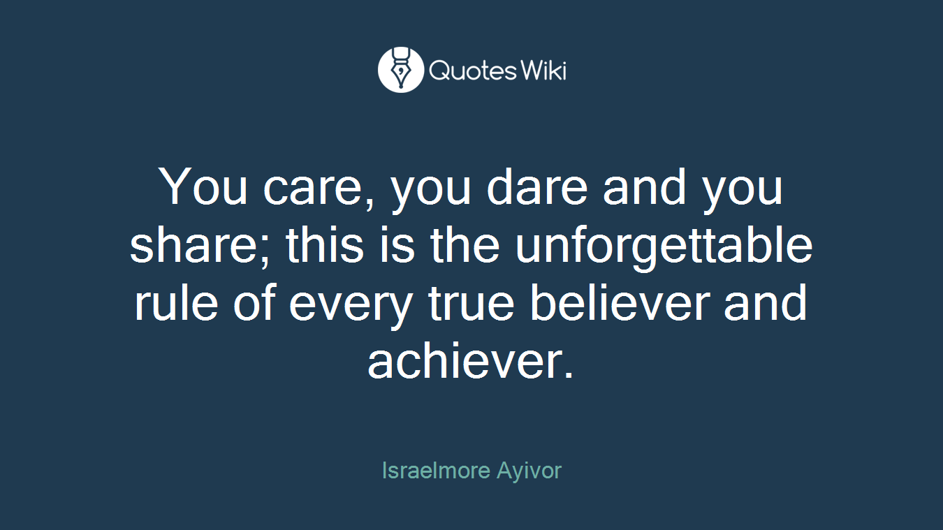 You care, you dare and you share; this is the unforgettable rule of every true believer and achiever.