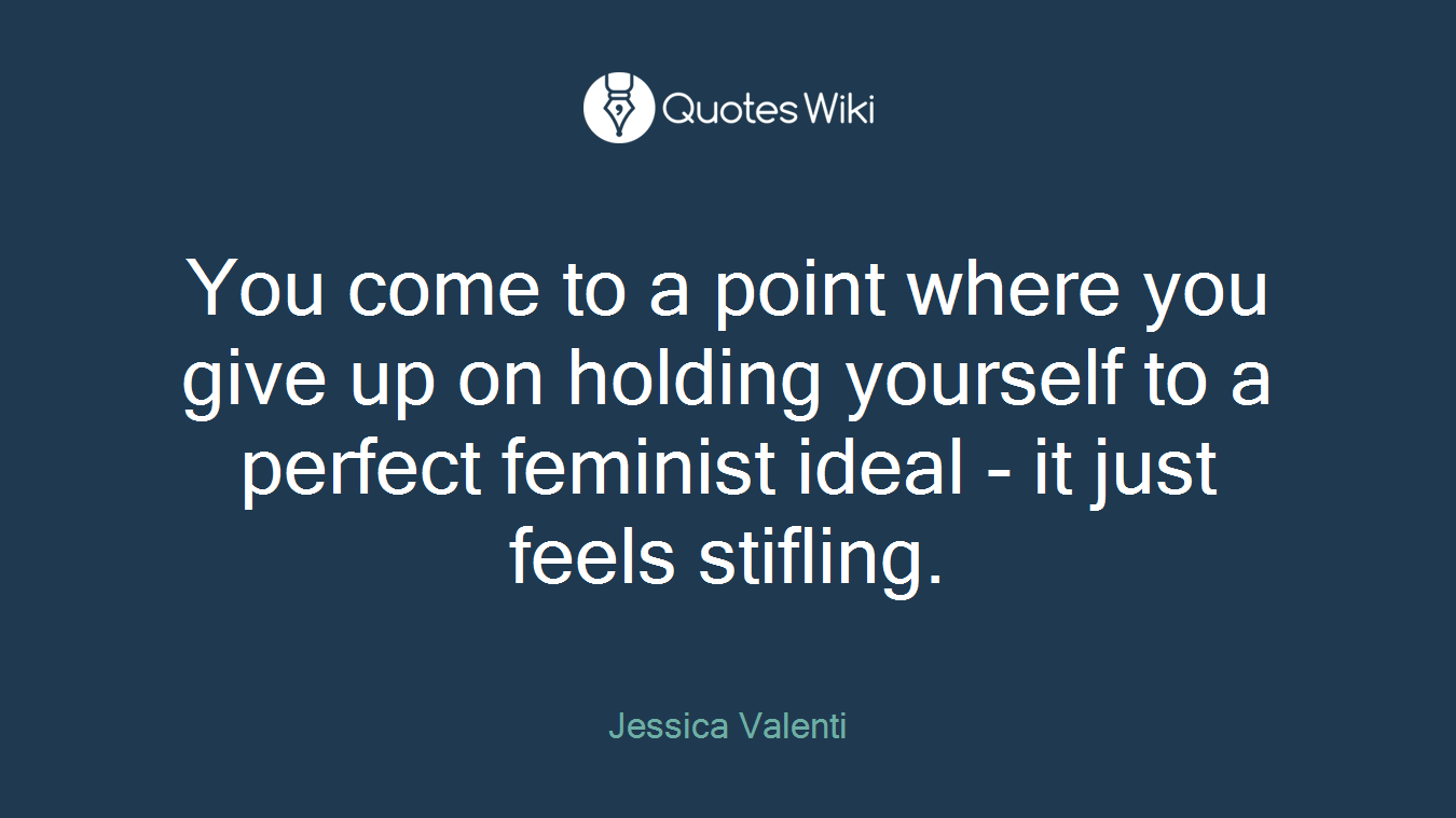 You come to a point where you give up on holding yourself to a perfect feminist ideal - it just feels stifling.