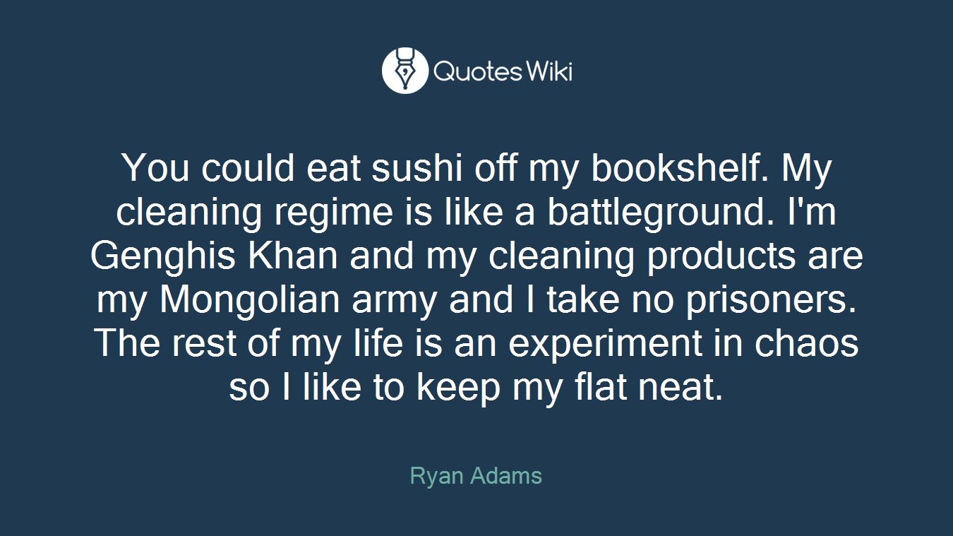 You could eat sushi off my bookshelf. My cleaning regime is like a battleground. I'm Genghis Khan and my cleaning products are my Mongolian army and I take no prisoners. The rest of my life is an experiment in chaos so I like to keep my flat neat.