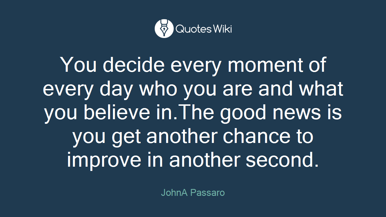 You decide every moment of every day who you are and what you believe in.The good news is you get another chance to improve in another second.