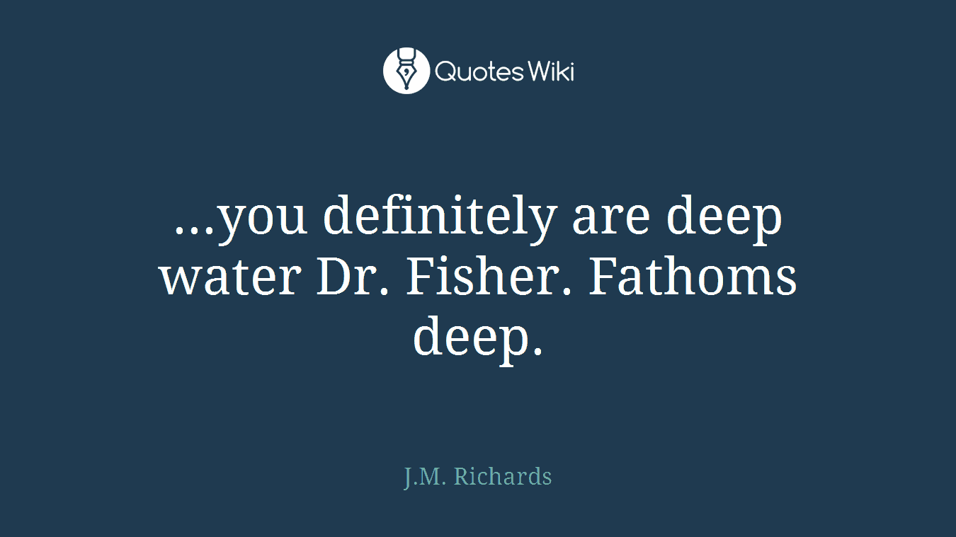 ...you definitely are deep water Dr. Fisher. Fathoms deep.