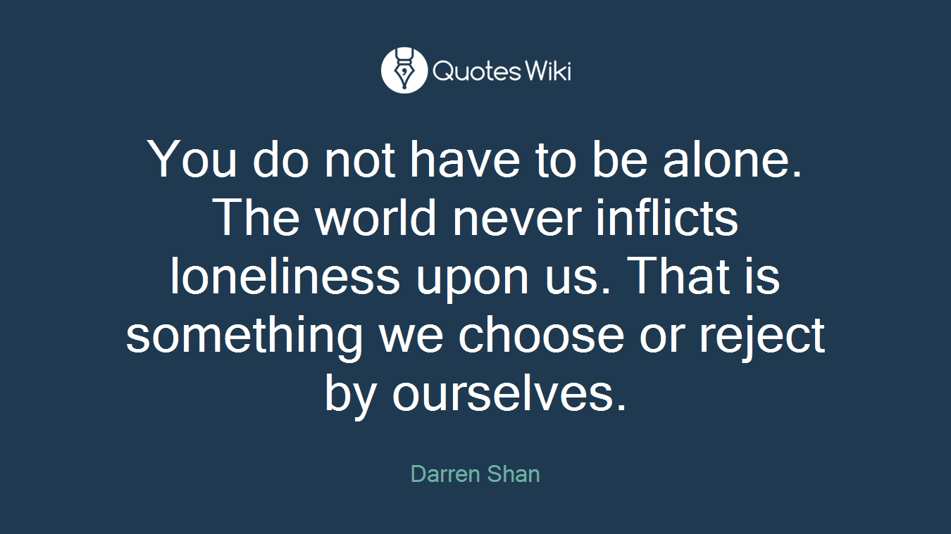 You do not have to be alone. The world never inflicts loneliness upon us. That is something we choose or reject by ourselves.