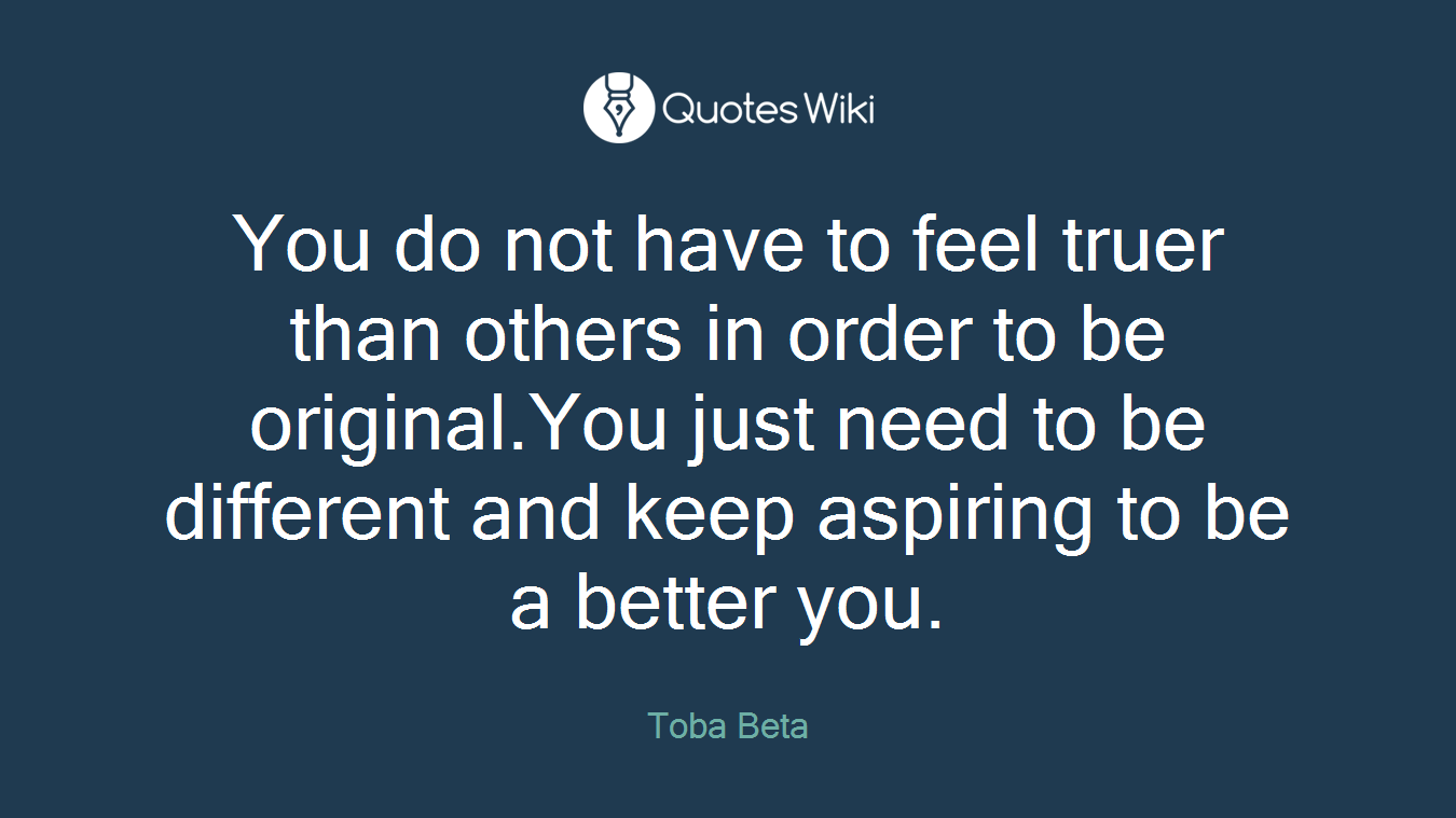 You do not have to feel truer than others in order to be original.You just need to be different and keep aspiring to be a better you.