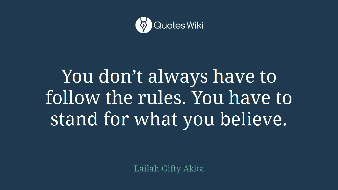 You don't always have to follow the rules. You have to stand for what you believe.