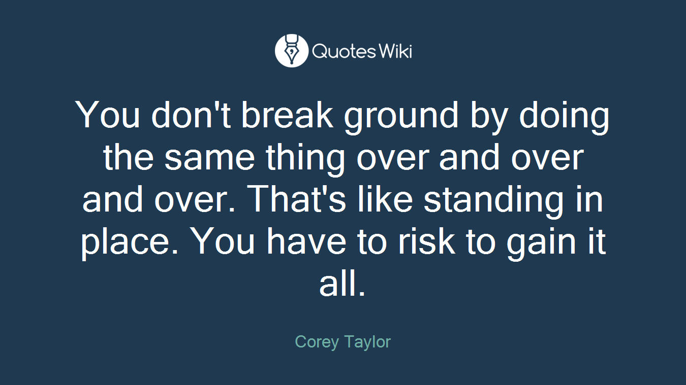 You don't break ground by doing the same thing over and over and over. That's like standing in place. You have to risk to gain it all.