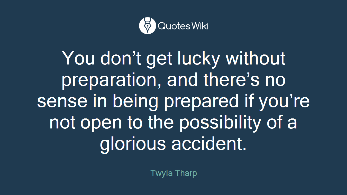 You don't get lucky without preparation, and there's no sense in being prepared if you're not open to the possibility of a glorious accident.
