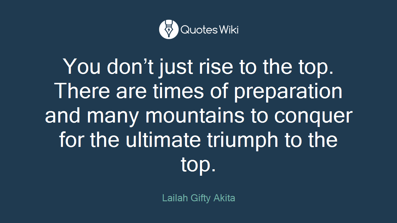 You don't just rise to the top. There are times of preparation and many mountains to conquer for the ultimate triumph to the top.
