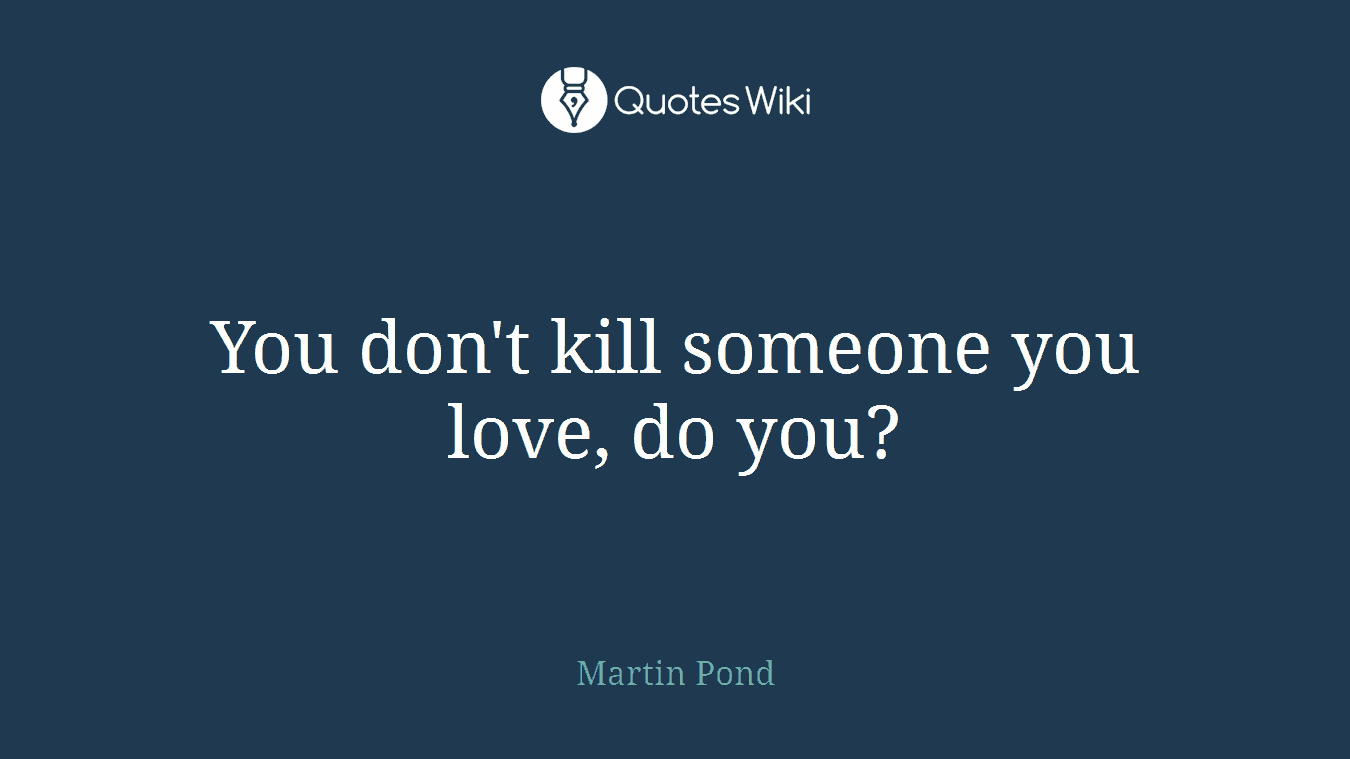 You don't kill someone you love, do you?