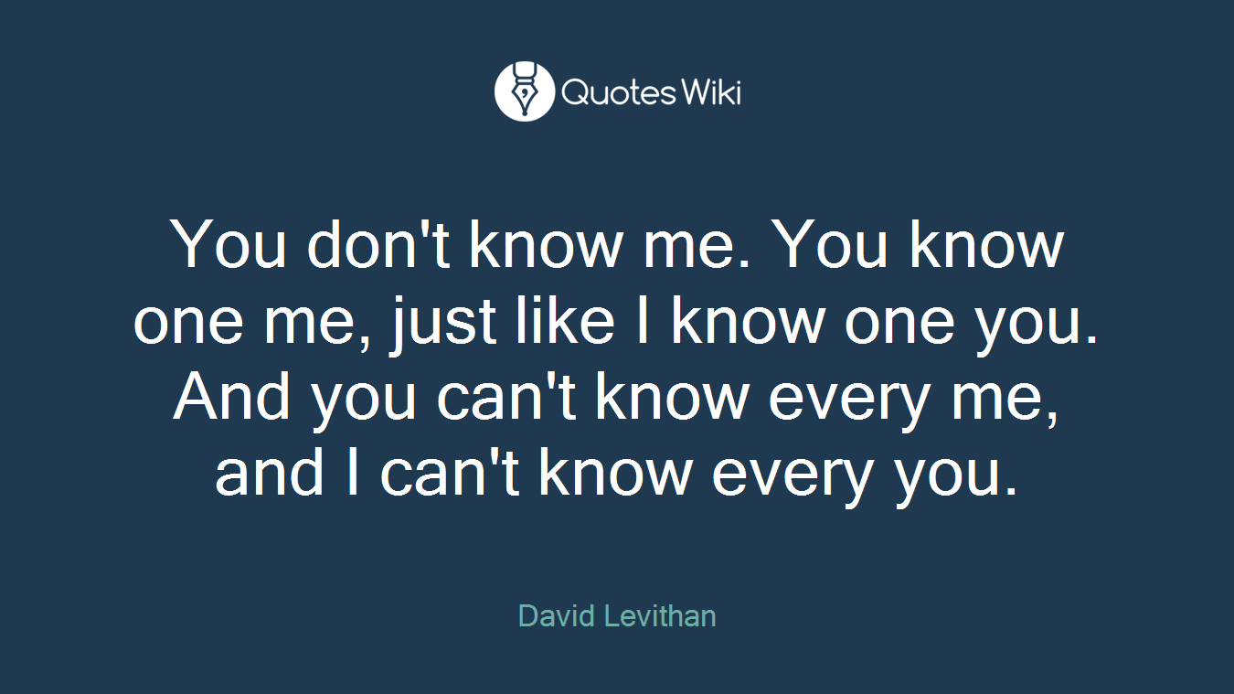 You don't know me. You know one me, just like I know one you. And you can't know every me, and I can't know every you.