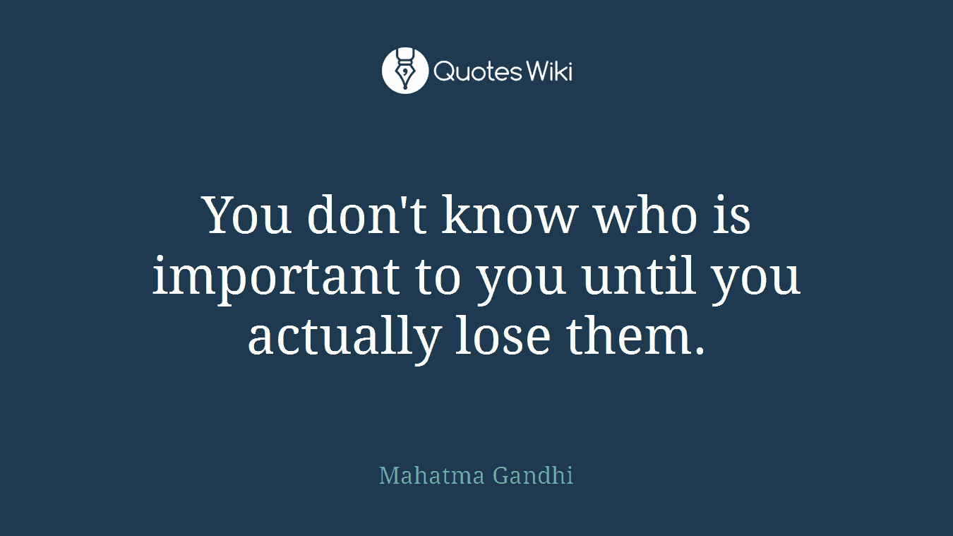 You don't know who is important to you until you actually lose them.