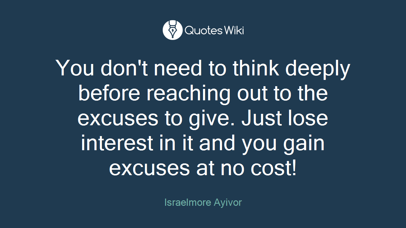 You don't need to think deeply before reaching out to the excuses to give. Just lose interest in it and you gain excuses at no cost!