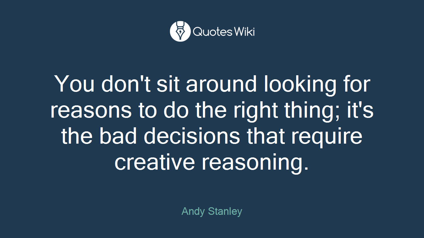 You don't sit around looking for reasons to do the right thing; it's the bad decisions that require creative reasoning.