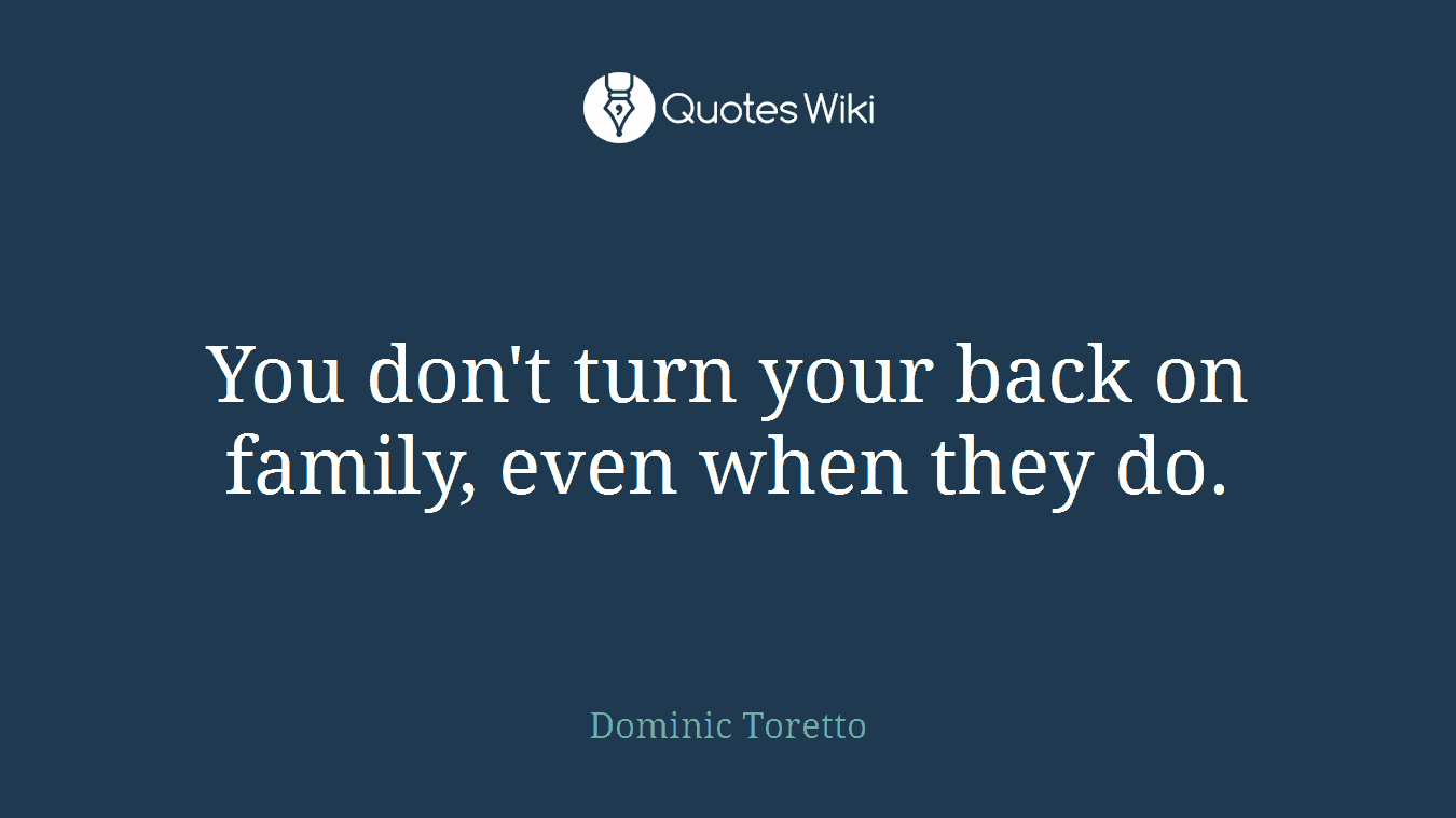 You Dont Turn Your Back On Family Even When T