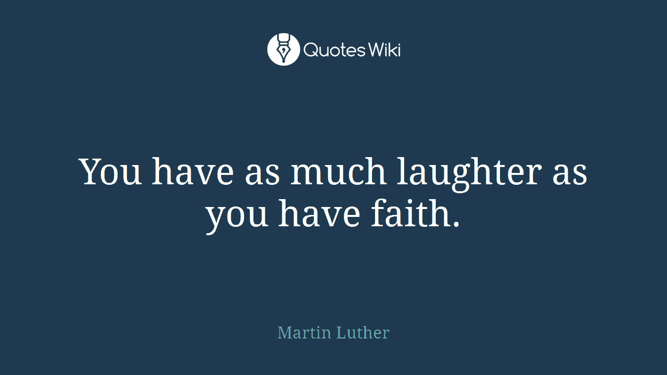 You have as much laughter as you have faith.