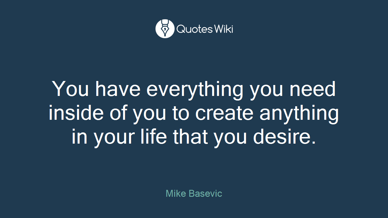 You have everything you need inside of you to create anything in your life that you desire.