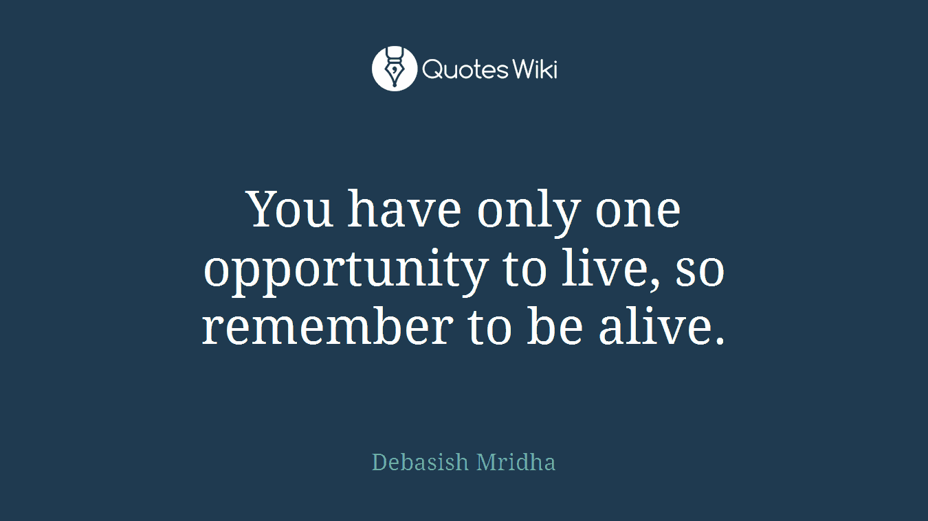 You have only one opportunity to live, so remember to be alive.